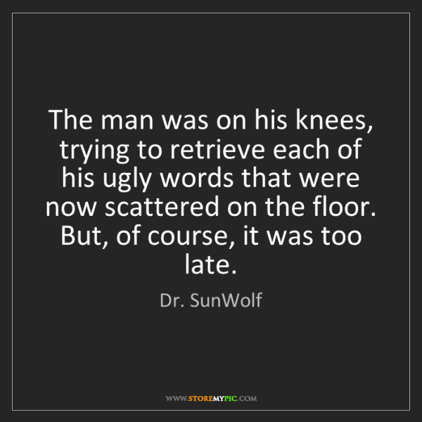 Dr. SunWolf: The man was on his knees, trying to retrieve each of...