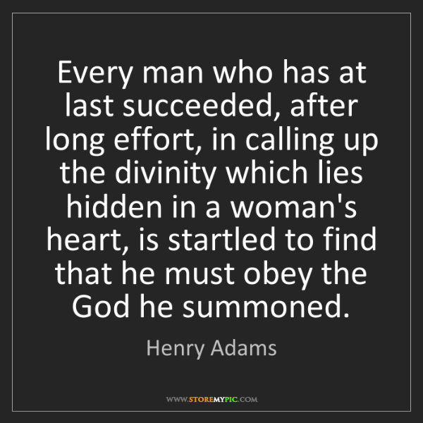 Henry Adams: Every man who has at last succeeded, after long effort,...