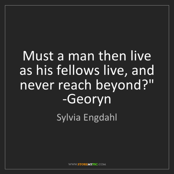 Sylvia Engdahl: 'Must a man then live as his fellows live, and never...