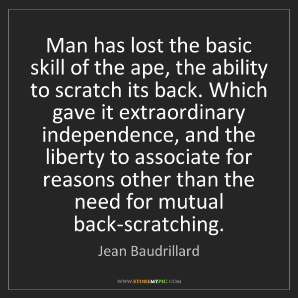 Jean Baudrillard: Man has lost the basic skill of the ape, the ability...