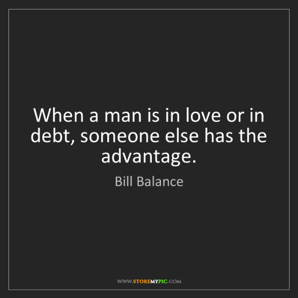 Bill Balance: When a man is in love or in debt, someone else has the...