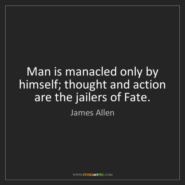 James Allen: Man is manacled only by himself; thought and action are...