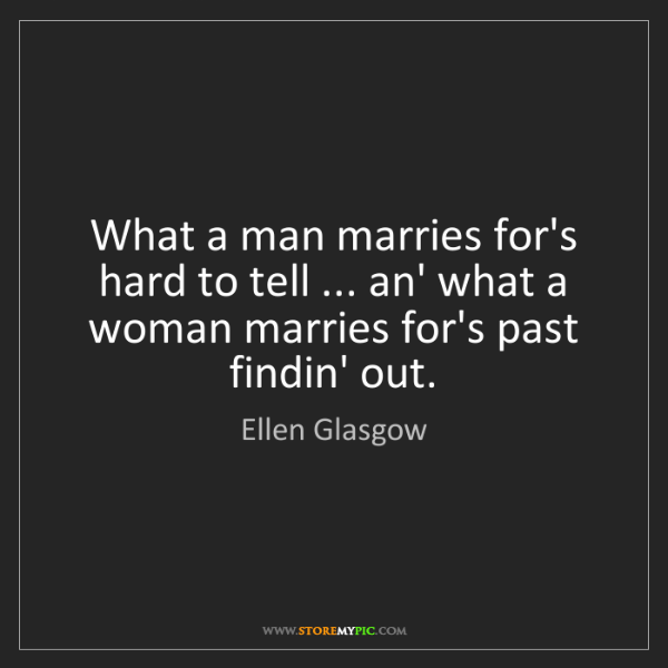 Ellen Glasgow: What a man marries for's hard to tell ... an' what a...