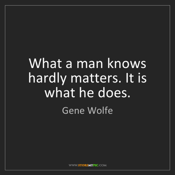Gene Wolfe: What a man knows hardly matters. It is what he does.