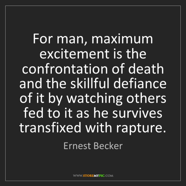 Ernest Becker: For man, maximum excitement is the confrontation of death...