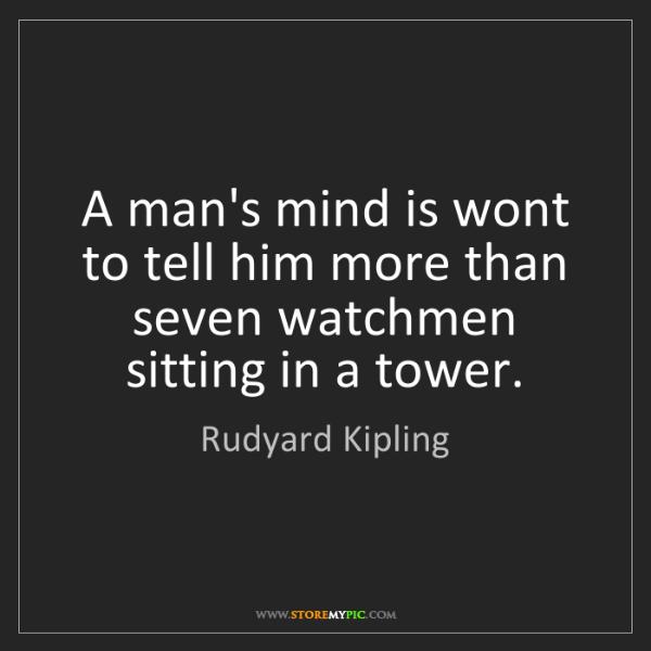 Rudyard Kipling: A man's mind is wont to tell him more than seven watchmen...