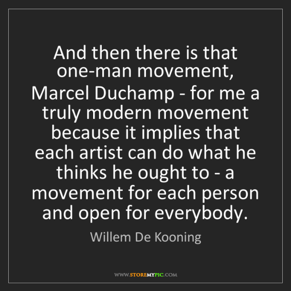 Willem De Kooning: And then there is that one-man movement, Marcel Duchamp...