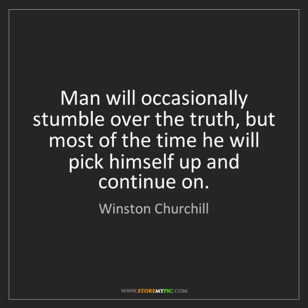 Winston Churchill: Man will occasionally stumble over the truth, but most...