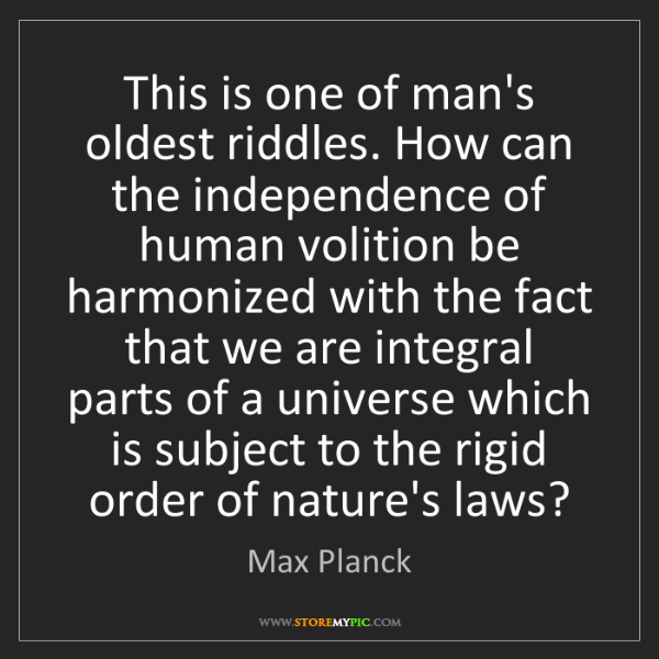 Max Planck: This is one of man's oldest riddles. How can the independence...