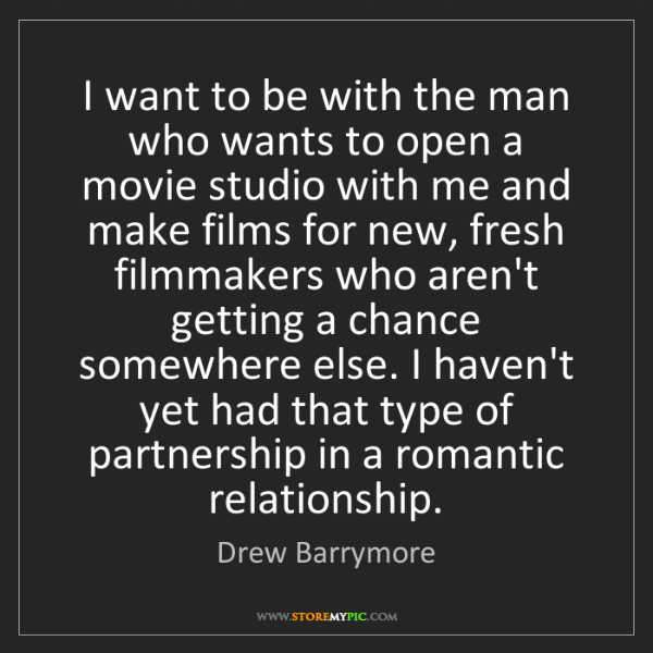 Drew Barrymore: I want to be with the man who wants to open a movie studio...