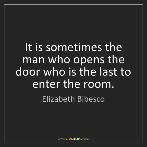 Elizabeth Bibesco: It is sometimes the man who opens the door who is the...