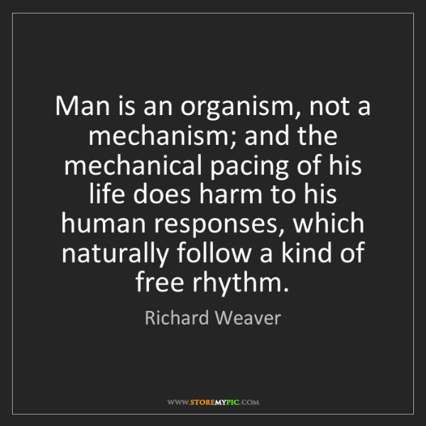Richard Weaver: Man is an organism, not a mechanism; and the mechanical...