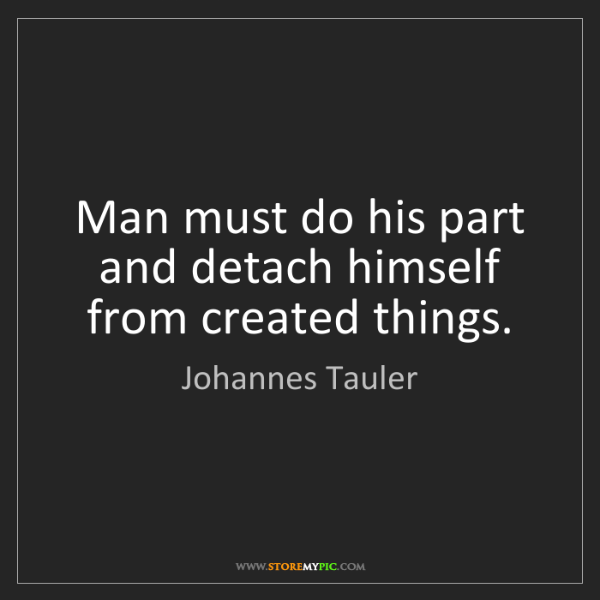 Johannes Tauler: Man must do his part and detach himself from created...