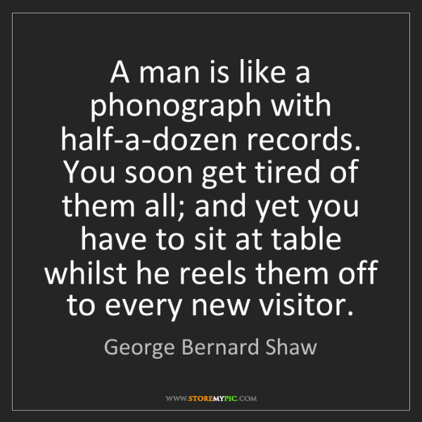 George Bernard Shaw: A man is like a phonograph with half-a-dozen records....
