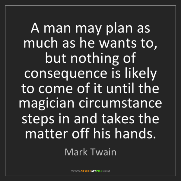 Mark Twain: A man may plan as much as he wants to, but nothing of...
