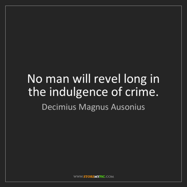 Decimius Magnus Ausonius: No man will revel long in the indulgence of crime.