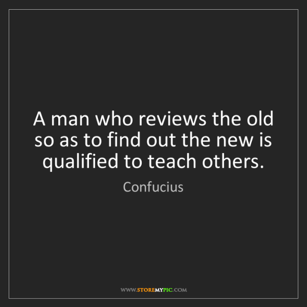 Confucius: A man who reviews the old so as to find out the new is...