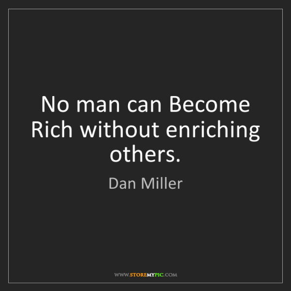 Dan Miller: No man can Become Rich without enriching others.