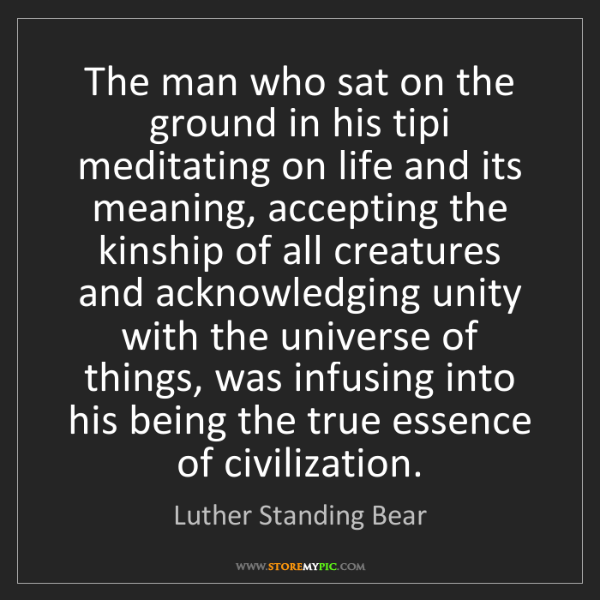 Luther Standing Bear: The man who sat on the ground in his tipi meditating...