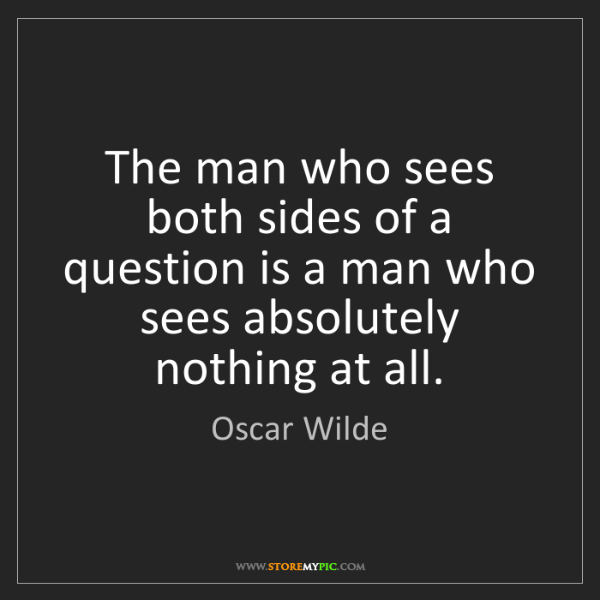 Oscar Wilde: The man who sees both sides of a question is a man who...