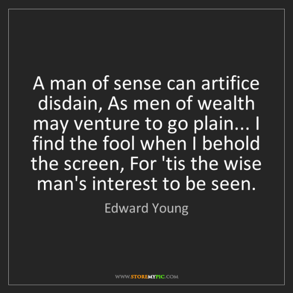 Edward Young: A man of sense can artifice disdain, As men of wealth...