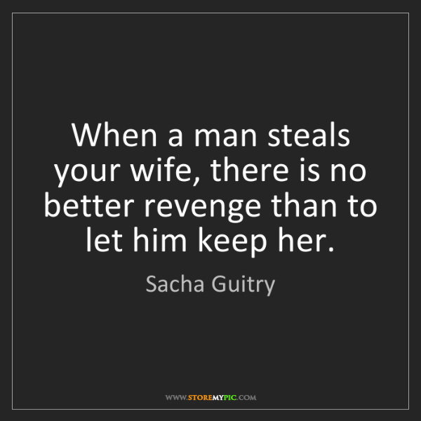 Sacha Guitry: When a man steals your wife, there is no better revenge...