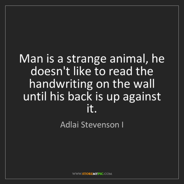 Adlai Stevenson I: Man is a strange animal, he doesn't like to read the...