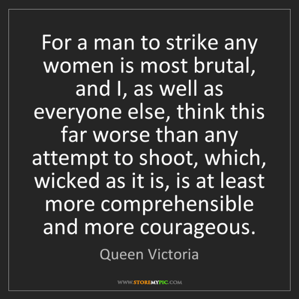 Queen Victoria: For a man to strike any women is most brutal, and I,...