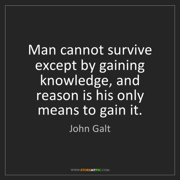 John Galt: Man cannot survive except by gaining knowledge, and reason...