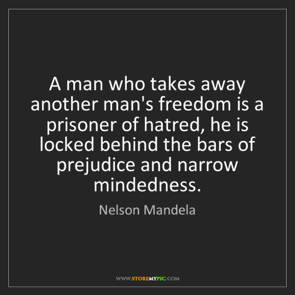 Nelson Mandela: A man who takes away another man's freedom is a prisoner...
