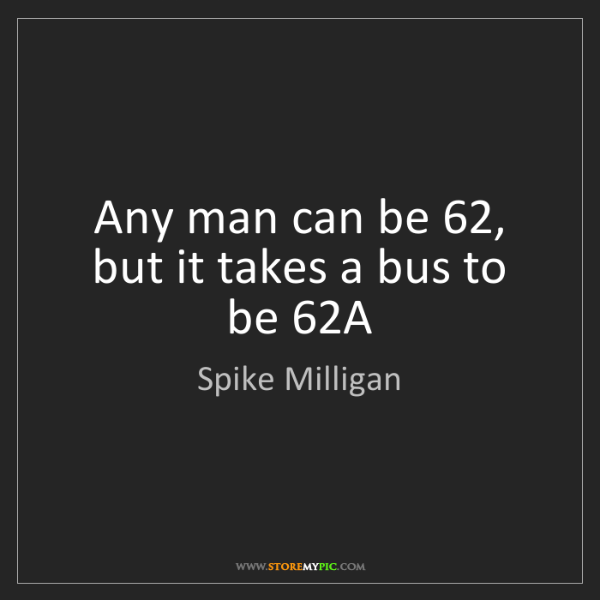 Spike Milligan: Any man can be 62, but it takes a bus to be 62A