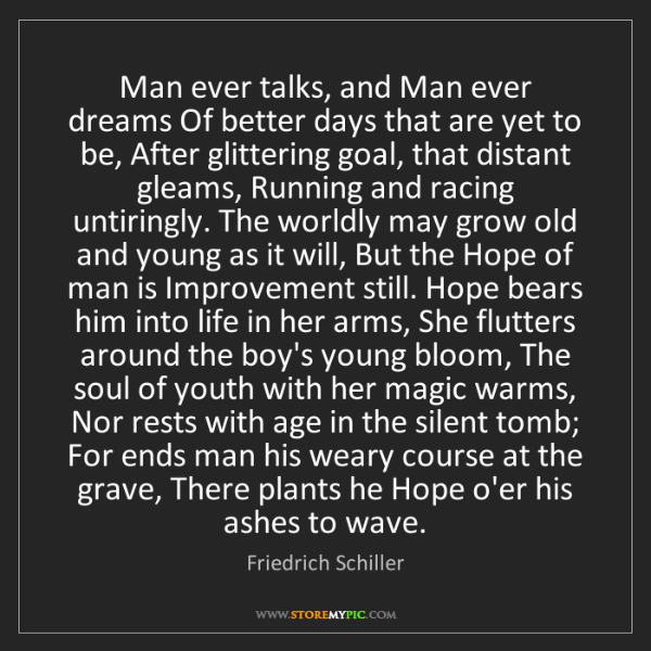 Friedrich Schiller: Man ever talks, and Man ever dreams Of better days that...