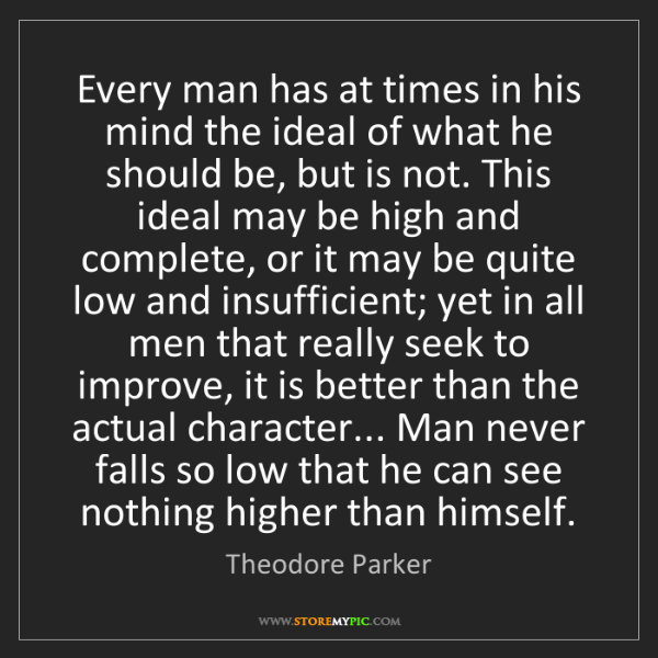 Theodore Parker: Every man has at times in his mind the ideal of what...