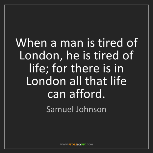 Samuel Johnson: When a man is tired of London, he is tired of life; for...