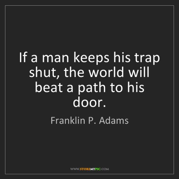 Franklin P. Adams: If a man keeps his trap shut, the world will beat a path...