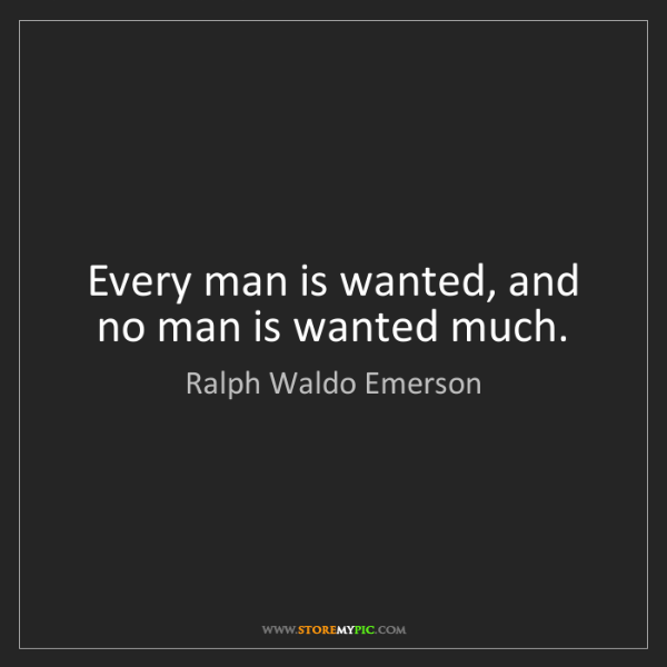 Ralph Waldo Emerson: Every man is wanted, and no man is wanted much.