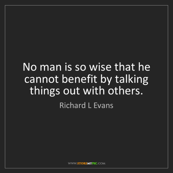 Richard L Evans: No man is so wise that he cannot benefit by talking things...