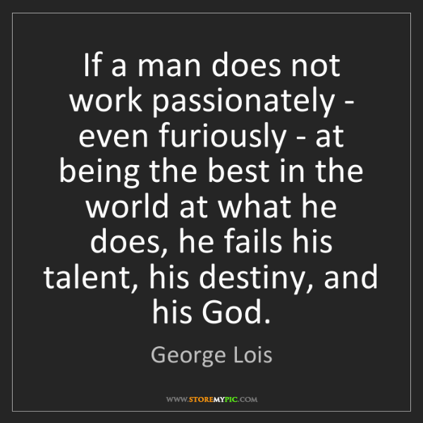 George Lois: If a man does not work passionately - even furiously...