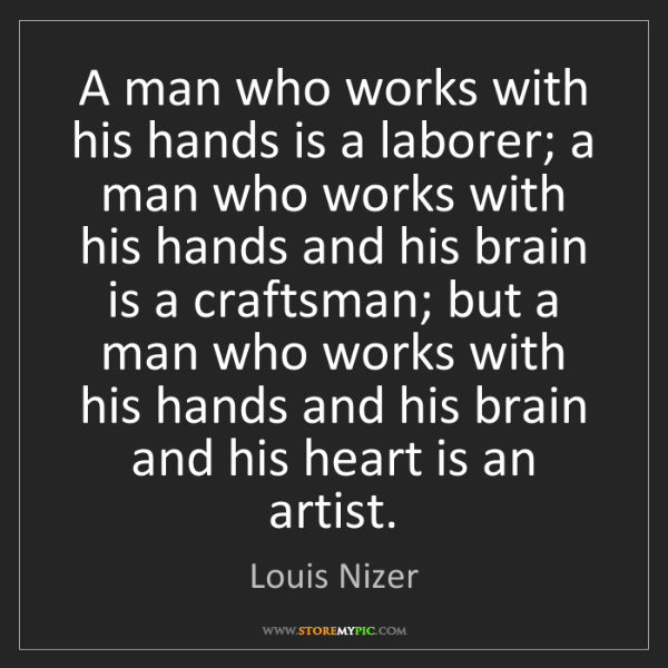 Louis Nizer: A man who works with his hands is a laborer; a man who...