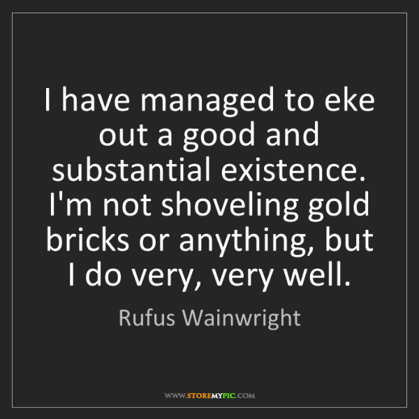 Rufus Wainwright: I have managed to eke out a good and substantial existence....