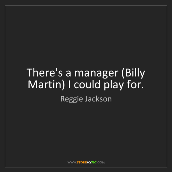 Reggie Jackson: There's a manager (Billy Martin) I could play for.