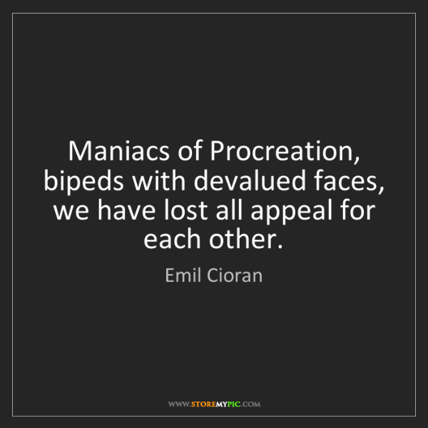 Emil Cioran: Maniacs of Procreation, bipeds with devalued faces, we...