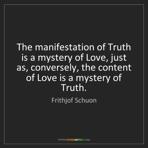 Frithjof Schuon: The manifestation of Truth is a mystery of Love, just...