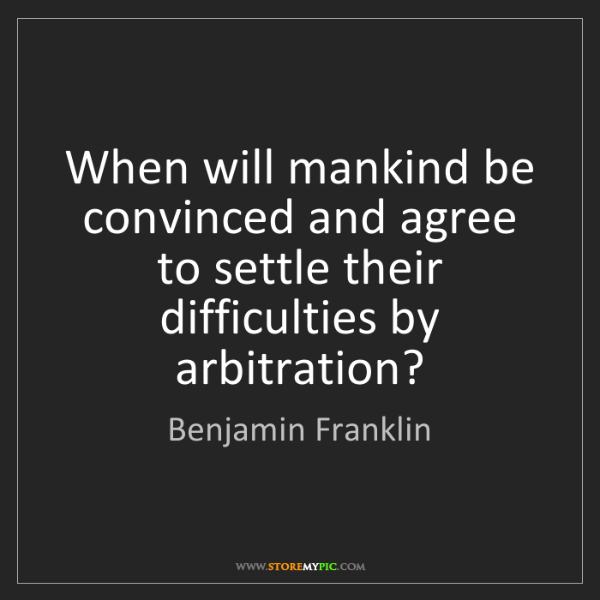 Benjamin Franklin: When will mankind be convinced and agree to settle their...