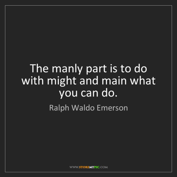 Ralph Waldo Emerson: The manly part is to do with might and main what you...