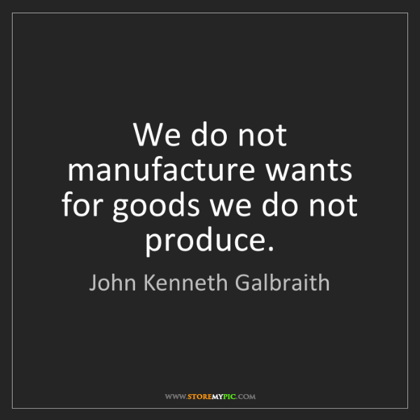 John Kenneth Galbraith: We do not manufacture wants for goods we do not produce.
