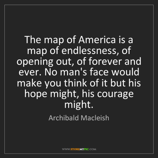 Archibald Macleish: The map of America is a map of endlessness, of opening...