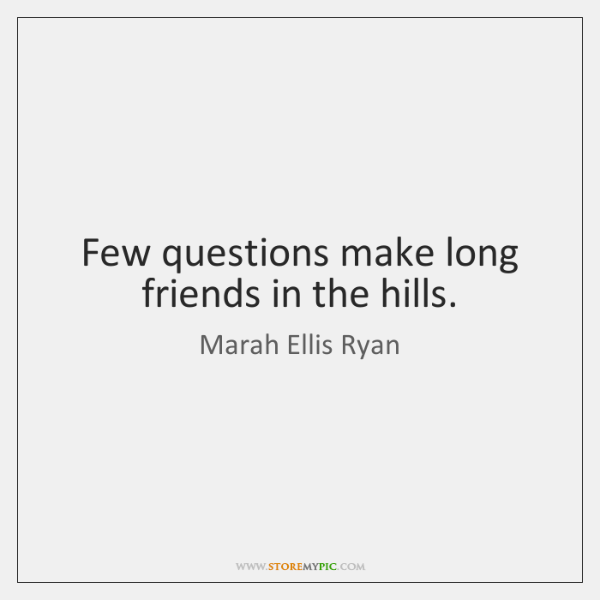 Few questions make long friends in the hills.