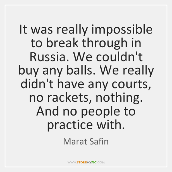 It was really impossible to break through in Russia. We couldn't buy ...