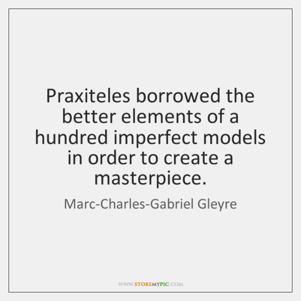 Praxiteles borrowed the better elements of a hundred imperfect models in order ...
